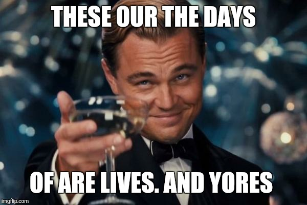 Leonardo Dicaprio Cheers Meme | THESE OUR THE DAYS OF ARE LIVES. AND YORES | image tagged in memes,leonardo dicaprio cheers | made w/ Imgflip meme maker