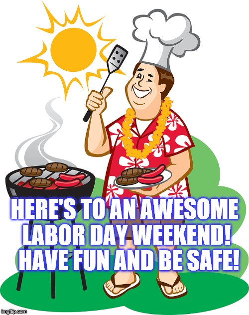 Labor Day Weekend Grilling |  HERE'S TO AN AWESOME LABOR DAY WEEKEND!  HAVE FUN AND BE SAFE! | image tagged in labor day,weekend,grilling,fun | made w/ Imgflip meme maker
