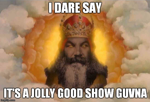 I DARE SAY IT'S A JOLLY GOOD SHOW GUVNA | made w/ Imgflip meme maker