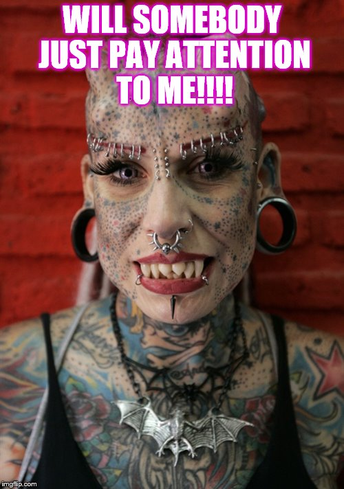 Freak tattoos and piercings  | WILL SOMEBODY JUST PAY ATTENTION TO ME!!!! | image tagged in piercings,tattoos,tattoo face,tattooed women,freak girl,freaks | made w/ Imgflip meme maker