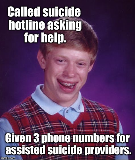 On the best day of Bad Luck Brian's life | Called suicide hotline asking for help. Given 3 phone numbers for assisted suicide providers. | image tagged in memes,bad luck brian,suicide,hotline,drsarcasm,assisted suicide | made w/ Imgflip meme maker