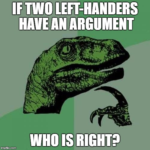 Philosoraptor Meme | IF TWO LEFT-HANDERS HAVE AN ARGUMENT WHO IS RIGHT? | image tagged in memes,philosoraptor | made w/ Imgflip meme maker