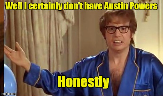 We!l I certainly don't have Austin Powers Honestly | made w/ Imgflip meme maker