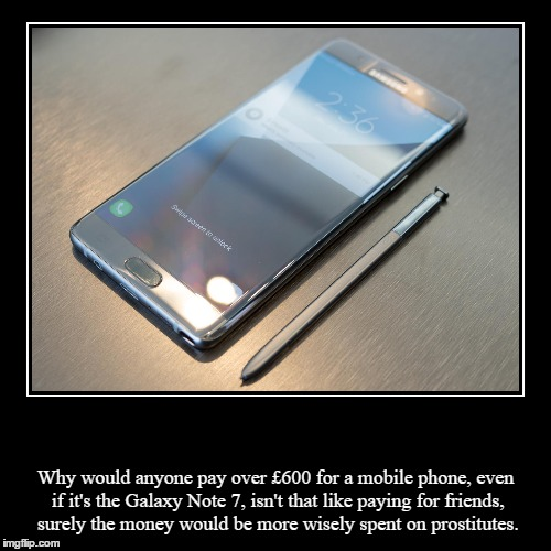 Samsung Galaxy Note 7 VS Pro | Why would anyone pay over £600 for a mobile phone,even if it's the Galaxy Note 7, isn't that like paying for friends, surely the money woul | image tagged in funny,demotivationals,mobile,phone,cell,prostitute | made w/ Imgflip demotivational maker