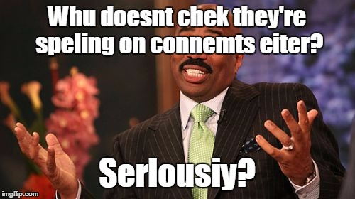 Steve Harvey Meme | Whu doesnt chek they're speling on connemts eiter? Serlousiy? | image tagged in memes,steve harvey | made w/ Imgflip meme maker