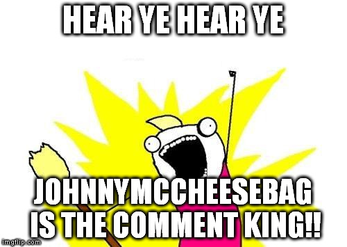 X All The Y Meme | HEAR YE HEAR YE JOHNNYMCCHEESEBAG IS THE COMMENT KING!! | image tagged in memes,x all the y | made w/ Imgflip meme maker