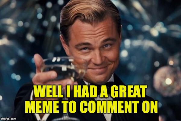 Leonardo Dicaprio Cheers Meme | WELL I HAD A GREAT MEME TO COMMENT ON | image tagged in memes,leonardo dicaprio cheers | made w/ Imgflip meme maker