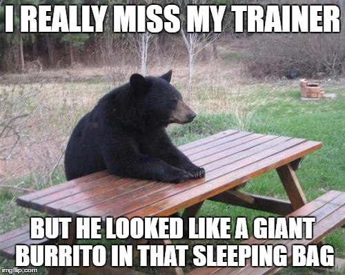 Bad Luck Bear Meme | I REALLY MISS MY TRAINER BUT HE LOOKED LIKE A GIANT BURRITO IN THAT SLEEPING BAG | image tagged in memes,bad luck bear | made w/ Imgflip meme maker