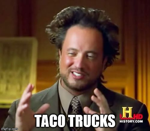 taco truck | TAC0 TRUCKS | image tagged in memes,ancient aliens,taco trucks,taco,truck,corner | made w/ Imgflip meme maker