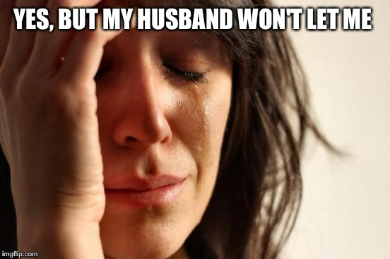 First World Problems Meme | YES, BUT MY HUSBAND WON'T LET ME | image tagged in memes,first world problems | made w/ Imgflip meme maker