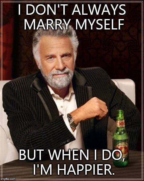 The Most Interesting Man In The World Meme | I DON'T ALWAYS MARRY MYSELF BUT WHEN I DO, I'M HAPPIER. | image tagged in memes,the most interesting man in the world | made w/ Imgflip meme maker
