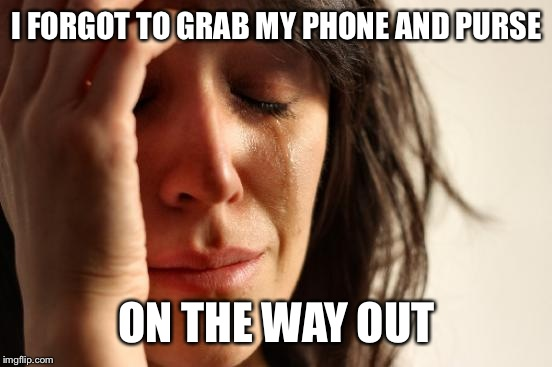 First World Problems Meme | I FORGOT TO GRAB MY PHONE AND PURSE ON THE WAY OUT | image tagged in memes,first world problems | made w/ Imgflip meme maker