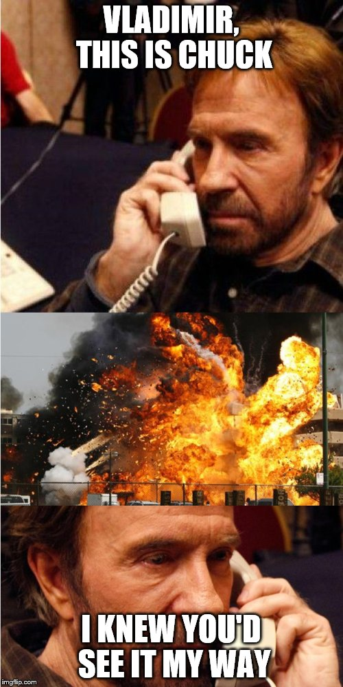 A long lost Chuck Norris week submission | VLADIMIR, THIS IS CHUCK I KNEW YOU'D SEE IT MY WAY | image tagged in chuck norris,angry phone call | made w/ Imgflip meme maker