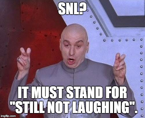 "Oh, that's right, it stands for ""Saturday Night Live"". 