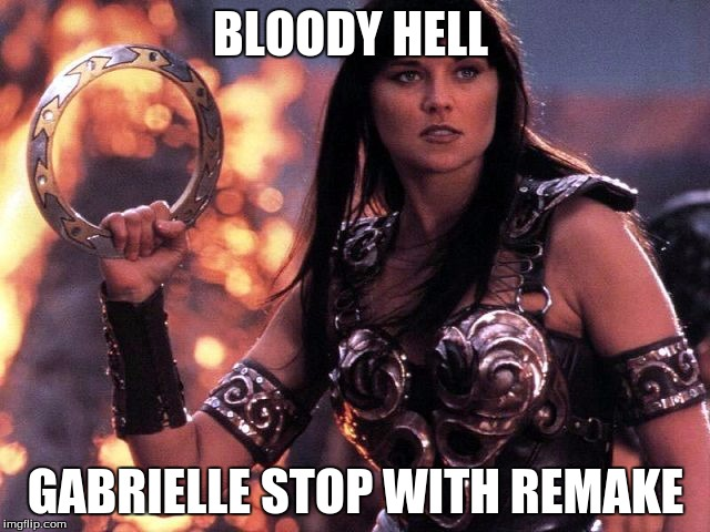 xena says bloody hell |  BLOODY HELL; GABRIELLE STOP WITH REMAKE | image tagged in xena | made w/ Imgflip meme maker