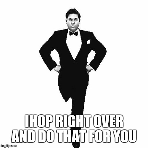 IHOP RIGHT OVER AND DO THAT FOR YOU | made w/ Imgflip meme maker