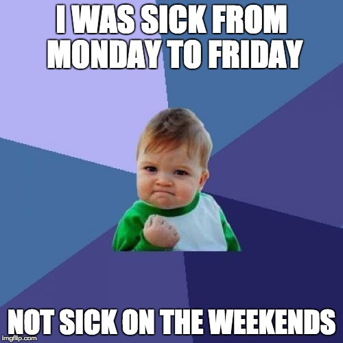 Success Kid Meme | I WAS SICK FROM MONDAY TO FRIDAY NOT SICK ON THE WEEKENDS | image tagged in memes,success kid,funny,sick | made w/ Imgflip meme maker