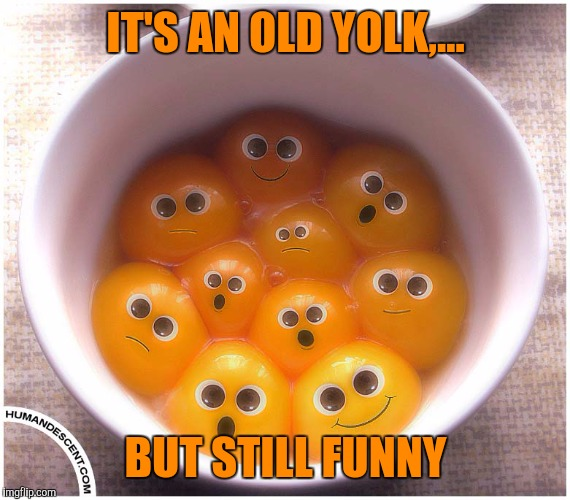 IT'S AN OLD YOLK,... BUT STILL FUNNY | made w/ Imgflip meme maker