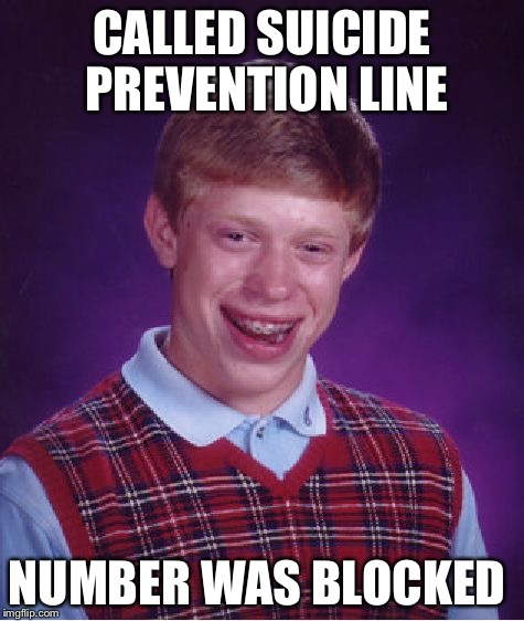 Bad Luck Brian Meme | CALLED SUICIDE PREVENTION LINE NUMBER WAS BLOCKED | image tagged in memes,bad luck brian | made w/ Imgflip meme maker