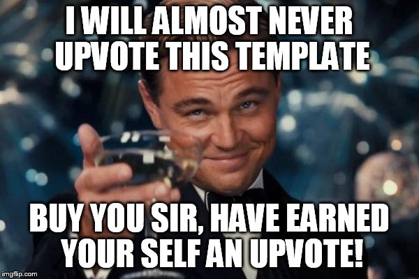 Leonardo Dicaprio Cheers Meme | I WILL ALMOST NEVER UPVOTE THIS TEMPLATE BUY YOU SIR, HAVE EARNED YOUR SELF AN UPVOTE! | image tagged in memes,leonardo dicaprio cheers | made w/ Imgflip meme maker