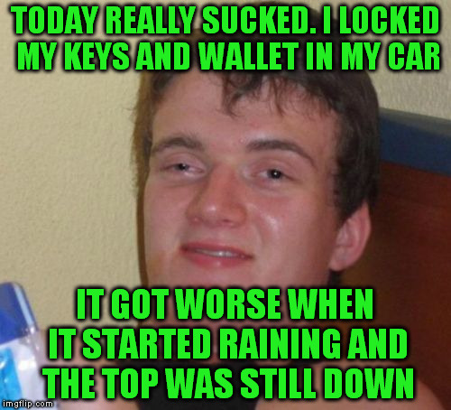 10 Guy Meme | TODAY REALLY SUCKED. I LOCKED MY KEYS AND WALLET IN MY CAR IT GOT WORSE WHEN IT STARTED RAINING AND THE TOP WAS STILL DOWN | image tagged in memes,10 guy | made w/ Imgflip meme maker