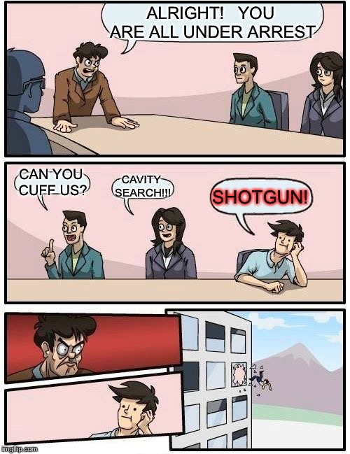 Boardroom Meeting Suggestion Meme | ALRIGHT!   YOU ARE ALL UNDER ARREST CAN YOU CUFF US? CAVITY SEARCH!!! SHOTGUN! | image tagged in memes,boardroom meeting suggestion | made w/ Imgflip meme maker