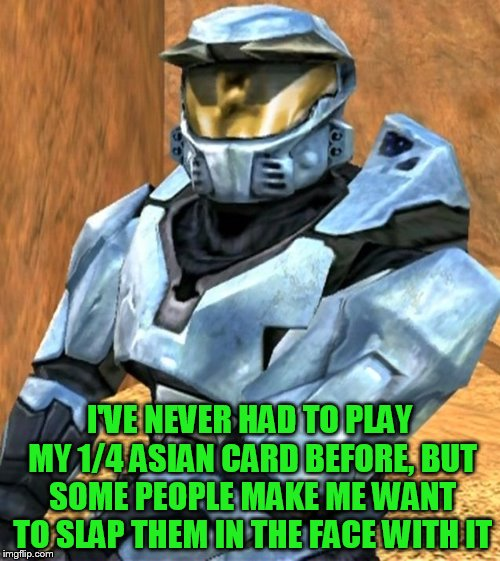 Church RvB Season 1 | I'VE NEVER HAD TO PLAY MY 1/4 ASIAN CARD BEFORE, BUT SOME PEOPLE MAKE ME WANT TO SLAP THEM IN THE FACE WITH IT | image tagged in church rvb season 1 | made w/ Imgflip meme maker