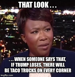 That look...when taco trucks |  THAT LOOK . . . . . . WHEN SOMEONE SAYS THAT, IF TRUMP LOSES, THERE WILL BE TACO TRUCKS ON EVERY CORNER | image tagged in trump,taco trucks,that look | made w/ Imgflip meme maker