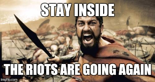 Sparta Leonidas Meme | STAY INSIDE THE RIOTS ARE GOING AGAIN | image tagged in memes,sparta leonidas | made w/ Imgflip meme maker