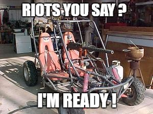 RIOTS YOU SAY ? I'M READY ! | made w/ Imgflip meme maker