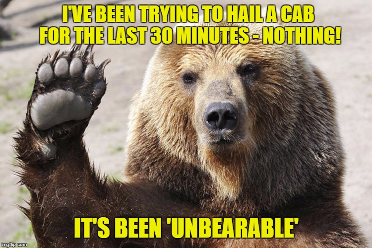 I'VE BEEN TRYING TO HAIL A CAB FOR THE LAST 30 MINUTES - NOTHING! IT'S BEEN 'UNBEARABLE' | made w/ Imgflip meme maker