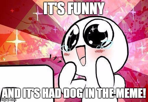 IT'S FUNNY AND IT'S HAD DOG IN THE MEME! | made w/ Imgflip meme maker
