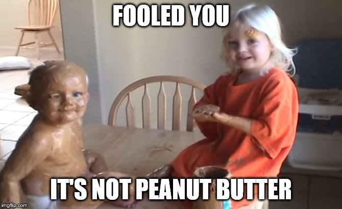 FOOLED YOU IT'S NOT PEANUT BUTTER | made w/ Imgflip meme maker