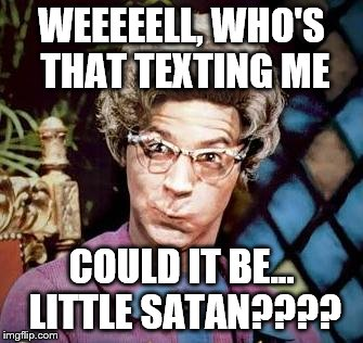 WEEEEELL, WHO'S THAT TEXTING ME COULD IT BE... LITTLE SATAN???? | made w/ Imgflip meme maker