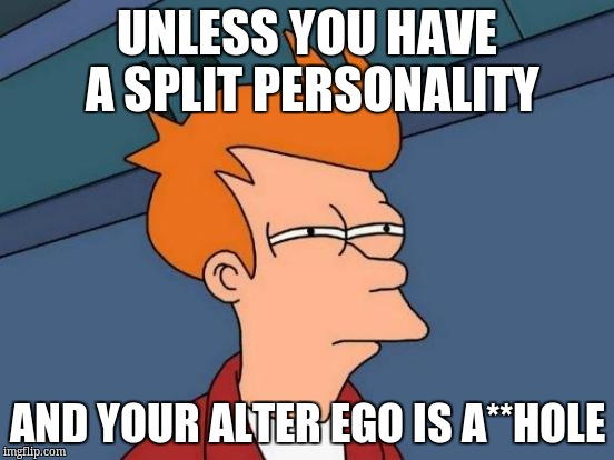 Futurama Fry Meme | UNLESS YOU HAVE A SPLIT PERSONALITY AND YOUR ALTER EGO IS A**HOLE | image tagged in memes,futurama fry | made w/ Imgflip meme maker