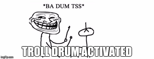 TROLL DRUM ACTIVATED | made w/ Imgflip meme maker