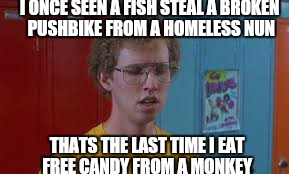 Dang | I ONCE SEEN A FISH STEAL A BROKEN PUSHBIKE FROM A HOMELESS NUN THATS THE LAST TIME I EAT FREE CANDY FROM A MONKEY | image tagged in memes,dang,first world problems,dynomite | made w/ Imgflip meme maker