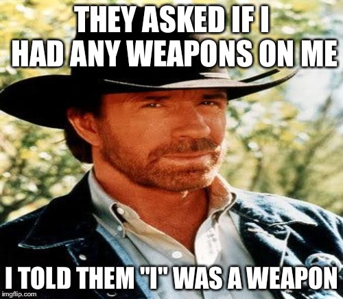 "THEY ASKED IF I HAD ANY WEAPONS ON ME I TOLD THEM ""I"" WAS A WEAPON 
