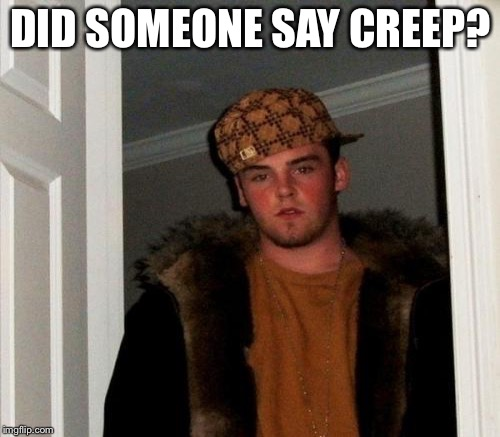 DID SOMEONE SAY CREEP? | made w/ Imgflip meme maker