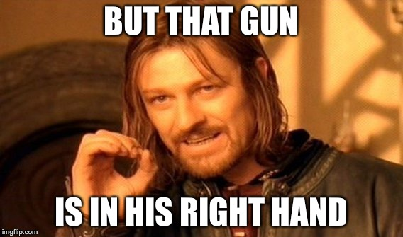 One Does Not Simply Meme | BUT THAT GUN IS IN HIS RIGHT HAND | image tagged in memes,one does not simply | made w/ Imgflip meme maker