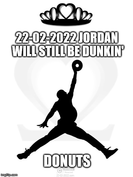 22-02-2022 | 22-02-2022 JORDAN WILL STILL BE DUNKIN' DONUTS | image tagged in 22-02-2022,funny memes,happy day,michael jordan | made w/ Imgflip meme maker