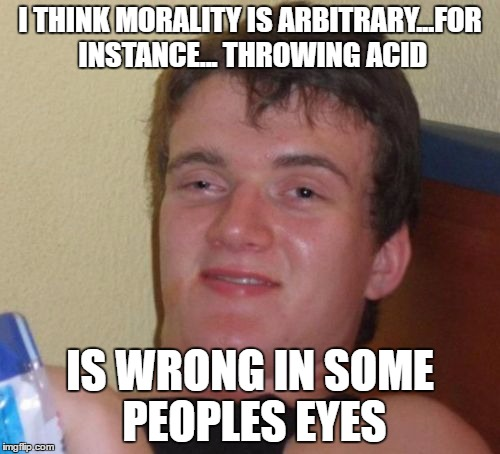 10 Guy Meme | I THINK MORALITY IS ARBITRARY...FOR INSTANCE... THROWING ACID IS WRONG IN SOME PEOPLES EYES | image tagged in memes,10 guy | made w/ Imgflip meme maker
