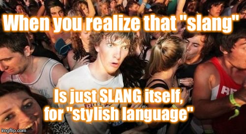"Sudden Clarity Clarence |  When you realize that ""slang""; Is just SLANG itself, for ""stylish language"" 