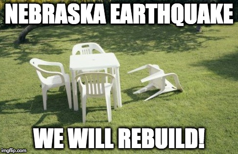 We Will Rebuild |  NEBRASKA EARTHQUAKE; WE WILL REBUILD! | image tagged in memes,we will rebuild | made w/ Imgflip meme maker