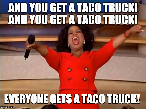 Taco truck  |  AND YOU GET A TACO TRUCK! AND YOU GET A TACO TRUCK! EVERYONE GETS A TACO TRUCK! | image tagged in memes,oprah you get a,oprah,taco trucks | made w/ Imgflip meme maker