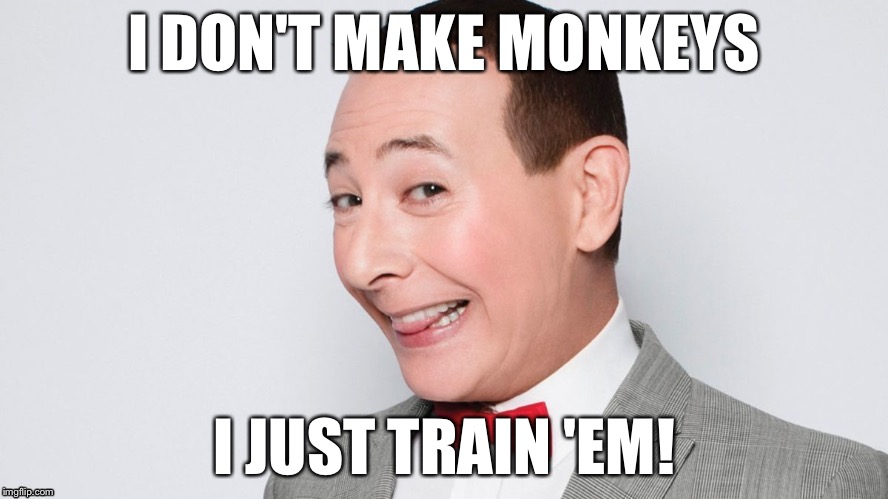 I DON'T MAKE MONKEYS I JUST TRAIN 'EM! | made w/ Imgflip meme maker