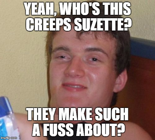 10 Guy Meme | YEAH, WHO'S THIS CREEPS SUZETTE? THEY MAKE SUCH A FUSS ABOUT? | image tagged in memes,10 guy | made w/ Imgflip meme maker