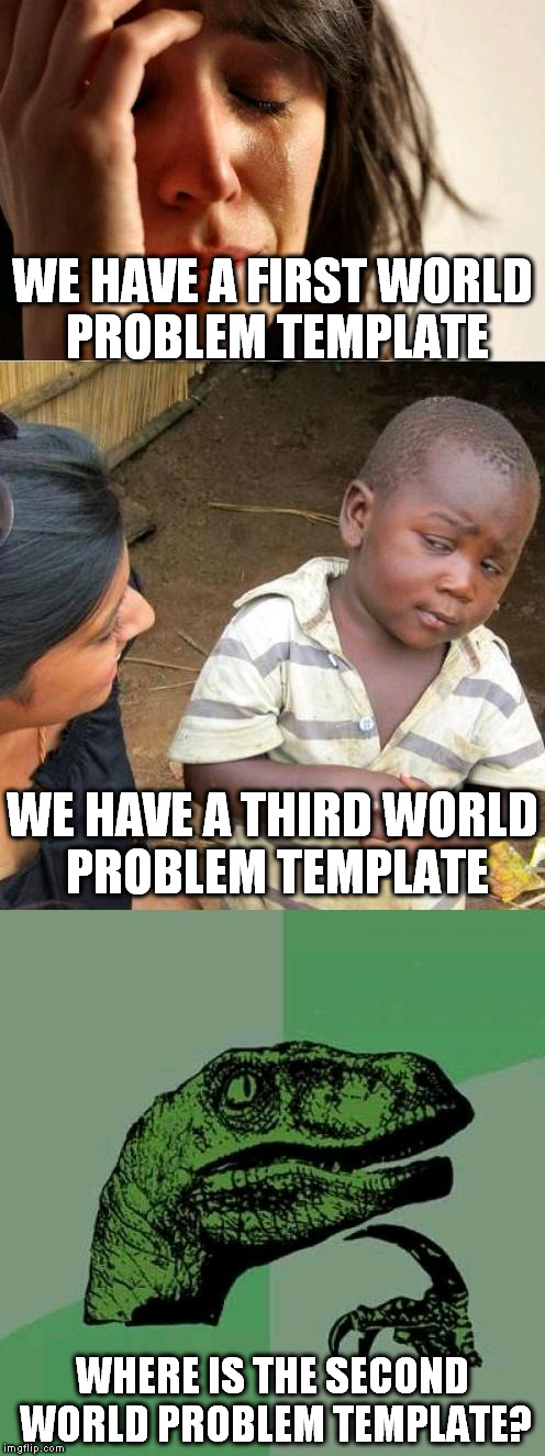 something is missing.... | WE HAVE A FIRST WORLD PROBLEM TEMPLATE WHERE IS THE SECOND WORLD PROBLEM TEMPLATE? WE HAVE A THIRD WORLD PROBLEM TEMPLATE | image tagged in first world problems,third world skeptical kid | made w/ Imgflip meme maker
