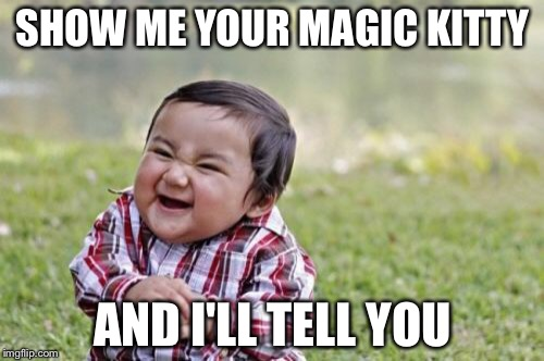 Evil Toddler Meme | SHOW ME YOUR MAGIC KITTY AND I'LL TELL YOU | image tagged in memes,evil toddler | made w/ Imgflip meme maker