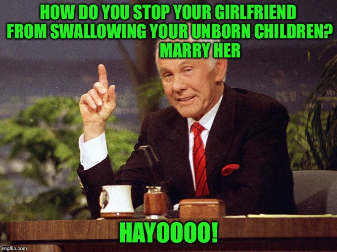 HOW DO YOU STOP YOUR GIRLFRIEND FROM SWALLOWING YOUR UNBORN CHILDREN?                    MARRY HER HAYOOOO! | made w/ Imgflip meme maker